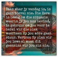 Afrikaanse Inspirerende Gedagtes & Wyshede: Daar waar jy vandag is, is geen toeval nie. Die He. Words Of Wisdom Quotes, Bible Verses Quotes, Sign Quotes, Encouragement Quotes, Faith Quotes, Wise Words, Mama Quotes, Uplifting Quotes, Positive Quotes