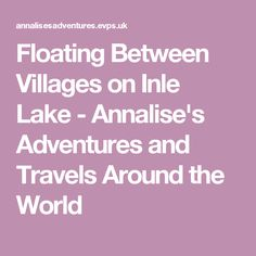 Floating Between Villages on Inle Lake - Annalise's Adventures and Travels Around the World