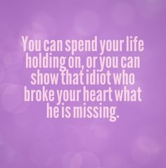 You can spend your life holding on, or you can show that idiot who broke your heart what he is missing. #quotes