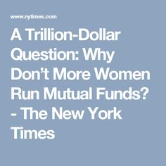 A Trillion-Dollar Question: Why Don't More Women Run Mutual Funds? - The New York Times