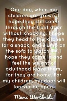 Mother Quotes : Illustration Description One day when my children are grown I hope they still come through the front door without knocking Daughter Quotes, Mother Quotes, Mom Quotes, Great Quotes, To My Daughter, Life Quotes, Inspirational Quotes, Qoutes, Quotations