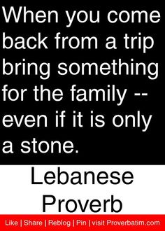 When you come back from a trip bring something for the family -- even if it is only a stone. - Lebanese Proverb #proverbs #quotes