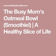 The Busy Mom's Oatmeal Bowl (Smoothie!)   A Healthy Slice of Life