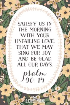 """Satisfy us in the morning with your unfailing love,that we may sing for joy and be glad all our days."" Get this print in my shop! Read the story behind Encouraging Wednesdays."