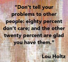 """""""Don't tell your problems to other people: eighty percent don't care; and the other twenty percent are glad you have them.""""  ~ Lou Holtz"""
