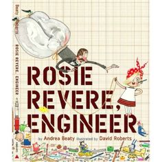 "Rosie Revere, Engineer, by Andrea Beaty. Ages 4-9. ""Rosie may seem quiet during the day, but at night she's a brilliant inventor of gizmos and gadgets who dreams of becoming a great engineer. When her great-great-aunt Rose (Rosie the Riveter) comes for a visit and mentions her one unfinished goal -- to fly -- Rosie sets to work building a contraption to make her aunt's dream come true."""