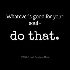 Whatever's good for your soul.....do that