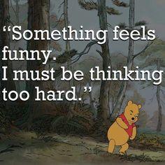 Pooh bear. Me everyday.