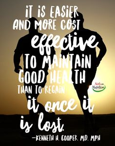 It is easier and more cost effective to maintain good health than to regain it once it is lost. -Kenneth H. Cooper, MD, MPH  http://NeilyonNutrition.com