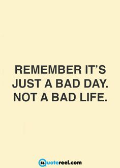 Just a bad day, not a bad life