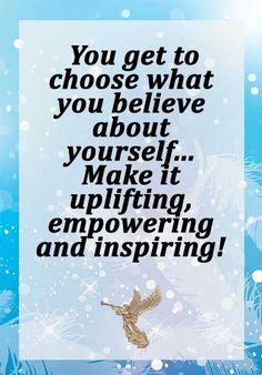 You get to choose what you believe about yourself... Make it uplifting, empowering and inspiring!