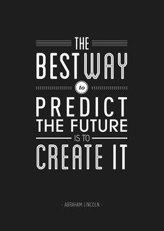 """""""วิธีที่ดีที่สุดในการรู้อนาคต คือสร้างมันขึ้นมาเอง"""" อับราฮัม ลินคอล์น"""