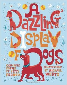 All you dog lovers, this book is for you! Creativity abounds in A Dazzling Display of Dogs by Betsy Franco and illustrated by Michael Wertz. The poems and illustrations compliment each other perfectly in this sweet tribute to dogs.