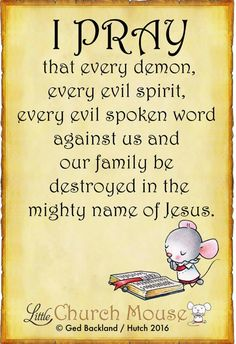 ♡✞❣♡ I Pray that every demon, every evil spirit, every evil spoken word against us and our family be destroyed in the mighty name of Jesus.Little Church Mouse 14 April 2016 ♡✞❣♡ AMEN ,IN JESUS' NAME! Prayer Scriptures, Bible Prayers, Faith Prayer, God Prayer, Prayer Quotes, Faith In God, Faith Quotes, Bible Quotes, Prayer Room