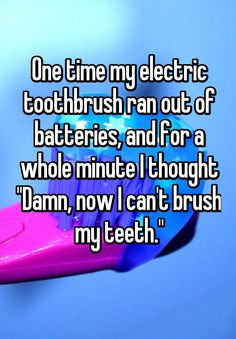 """""""One time my electric toothbrush ran out of batteries, and for a whole minute I thought """"Damn, now I can't brush my teeth."""" """""""