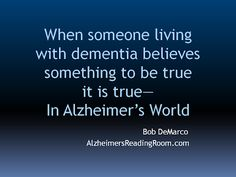 Communicating with the Deeply Forgetful.  Reality for the deeply forgetful is a reflection of what the person living with dementia thinks and believes. It is that new reality that you must focus on, not the way YOU think things are, or should be.