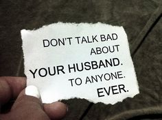 Or Your Wife Either:   This is the BEST advice anyone can give. People say they are just venting, but others don't forgive and forget the things you say about your husband because they don't love him like you do. Sometimes the only way people know your husband is through you. Build him up. Always.