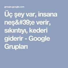 Üç şey var, insana neş'e verir, sıkıntıyı, kederi giderir - Google Grupları