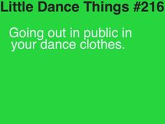 i have to all the time...people look at you  when you have on nike pros/booty shorts, dance shoes, and your shirt/sweatshirt on!