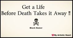 Get a Life before death takes it away! A bit of Black Humor  #quotes#sayings#stixakia#lovequotes#breakupquotes#relationships#blackhumor#funny#funnyquotes#humorquotes#jokes#life#lifequotes#getalife#artisticheart#wordsfulloffeelings#feelings#death