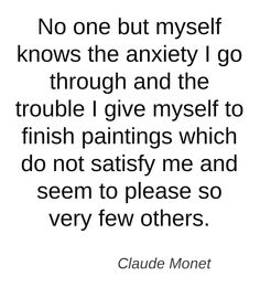 No one but myself knows the anxiety I go through and the trouble I give myself to finish paintings which do not satisfy me and seem to please so very few others.   Quote by Claude Monet