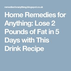 Home Remedies for Anything: Lose 2 Pounds of Fat in 5 Days with This Drink Recipe