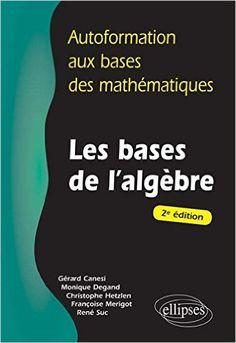 Autoformation aux Bases des Mathématiques Les Bases de l'Algèbre - Gérard Canési, Monique Degand, Christophe Hetzlen, Françoise Merigot, René Suc