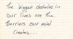 The biggest obstacles in our lives are the barriers our mind creates...