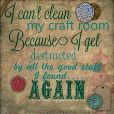 For all craft rooms I can't clean my scrapbook room because I get distracted by all the good stuff I find all over again. Craft Room Storage, Craft Organization, Craft Rooms, Organizing Tips, Anni Downs, Rooms Ideas, Sewing Humor, Knitting Humor, Quilting Quotes