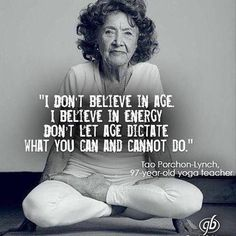 I don't believe in age. I believe in energy. Don't let age dictate what you can and cannot do. Tao Porchon-Lynch, 97 year old yoga teacher. Yoga Quotes, Me Quotes, Motivational Quotes, Inspirational Quotes, Qoutes, Motivational Affirmations, Quotations, Wisdom Quotes, The Words