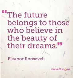 """""""The future belongs to those who believe in the beauty of their dreams""""~Eleanore Roosevelt"""