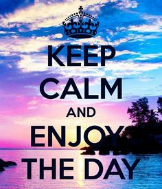 Keep calm and enjoy the day.