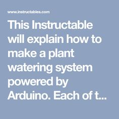 This Instructable will explain how to make a plant watering system powered by Arduino. Each of the components is specified with a link to where they can be purchased...