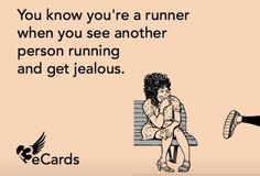 You know you're a runner when you see another person running and get jealous.