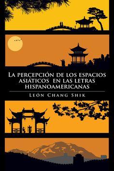La percepción de los espacios asiáticos en las letras hispanoamericanas / León Chang Shik PublicaciónBloomington : AuthorHouse, 2014