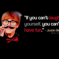 """Justin Bieber quote """"if you can't laugh at yourself, you can't have fun"""" So so true in fact i laugh at myself all the time when i trip or fall or do something stupid..."""