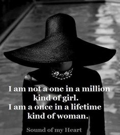 I am not a one in a million kind of girl. Iam a once in a lifetime kind of woman.
