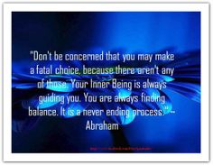 Don't be concerned that you may make a fatal choice, because there aren't any of those. Your inner Being is always guiding you. You are always finding balance. Abraham Hicks Quotes, Spiritual Wisdom, Amazing Quotes, Law Of Attraction, Wise Words, Affirmations, How Are You Feeling, Positivity, Feelings