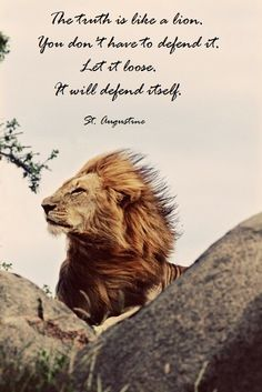 The truth is like a lion. You don't have to defend it. Let it loose. It will defend itself. St. Augustine