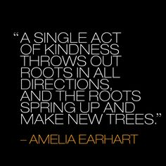 """A single act of kindness thowsout roots in all directions and the roots sping up and make new trees."" #quote Amelia Earhart"