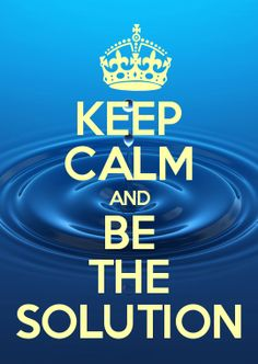 Keep Calm and BE THE SOLUTION