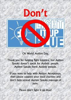 As an Autistic adult, I welcome any offer of support, but 'lighting it up blue' is not one of them. Blue is the corporate colour of Autism $peaks and they continue to spread a message of hate.  They don't speak for Autistic People. Instead, please support your local charities.