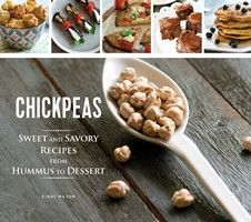 Chickpeas Sweet and Savory Recipes from Hummus to Dessert