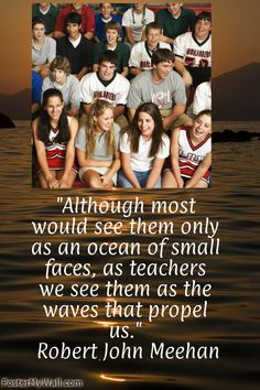 """""""Although most would see them only as an ocean of small faces, as teachers we see them as the waves that propel us."""" Robert John Meehan"""