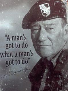 A man's got to do what a man's got to do.  The Duke.