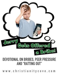Sometimes you have to make tough choices that involve your siblings, as well as your friends.  In this devotional, Jerry learns a secret about his sister, and has to decide what he is going to do with it!  http://www.christianitycove.com/jerry-gets-offered-bribe-devotional/4279/