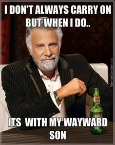 I don't always carry on, but when I do......