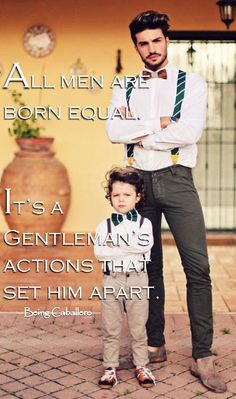 All men are born equal.It's a Gentleman's actions that set him apart. -Being Caballero- Teach Our Sons to be Gentlemen :) and the whole world will smile with you