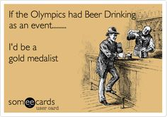 If the Olympics had Beer Drinking as an event......... I'd be a gold medalist.