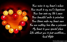 Your voice is my heart's solace Your touch is my soul's happiness Your love sets my life's pace Your beautiful smile is priceless Your kisses make my heart race You are nothing less than a princess My heart is your special place Life without you is just worthless Good night via WishesMessages.com
